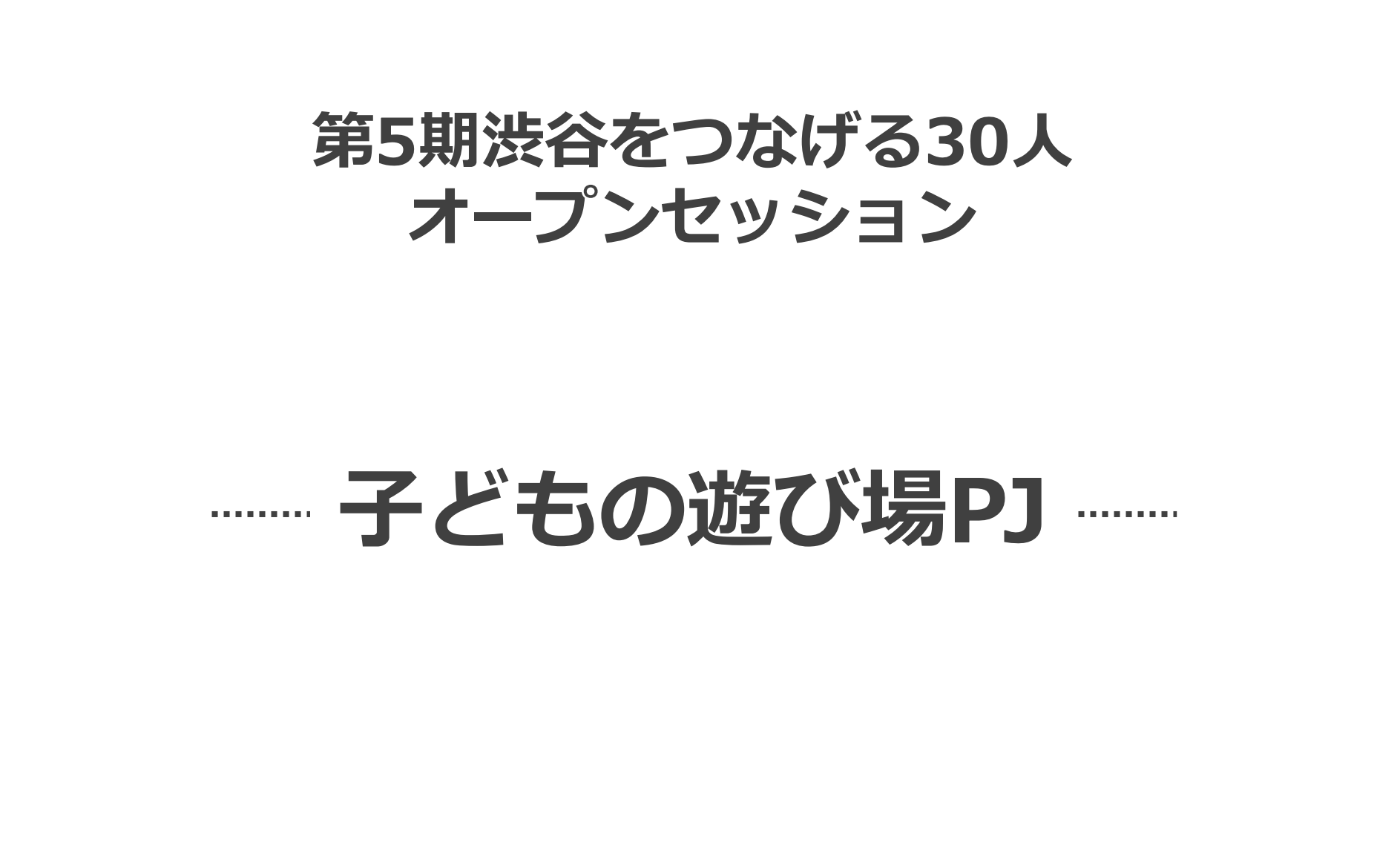 【渋谷をつなげる30人 5期 オープンセッション 】〜子どもの遊び場チーム編〜