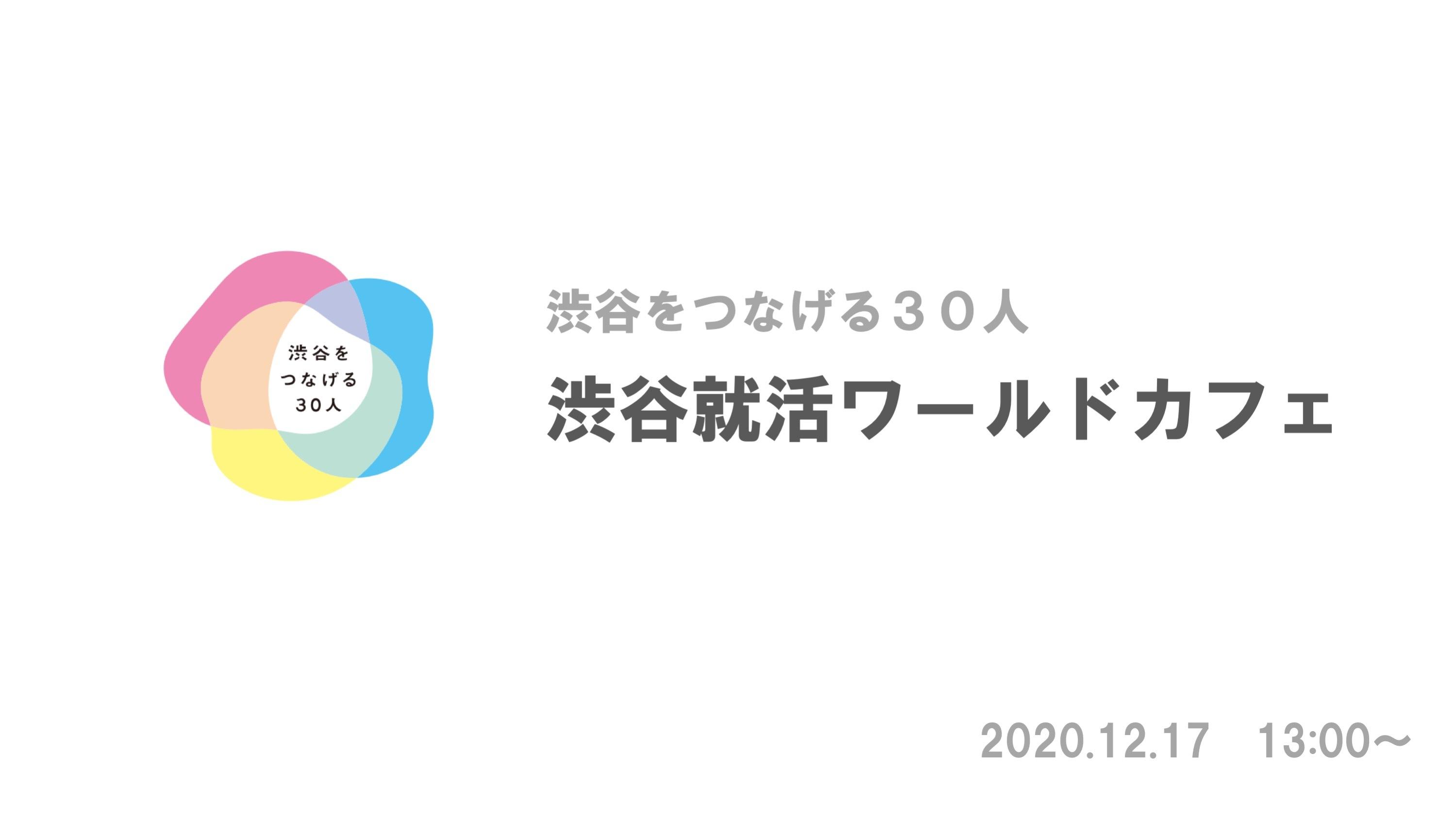 【渋谷をつなげる30人 5期 オープンセッション】〜就活ワールドカフェチーム編〜