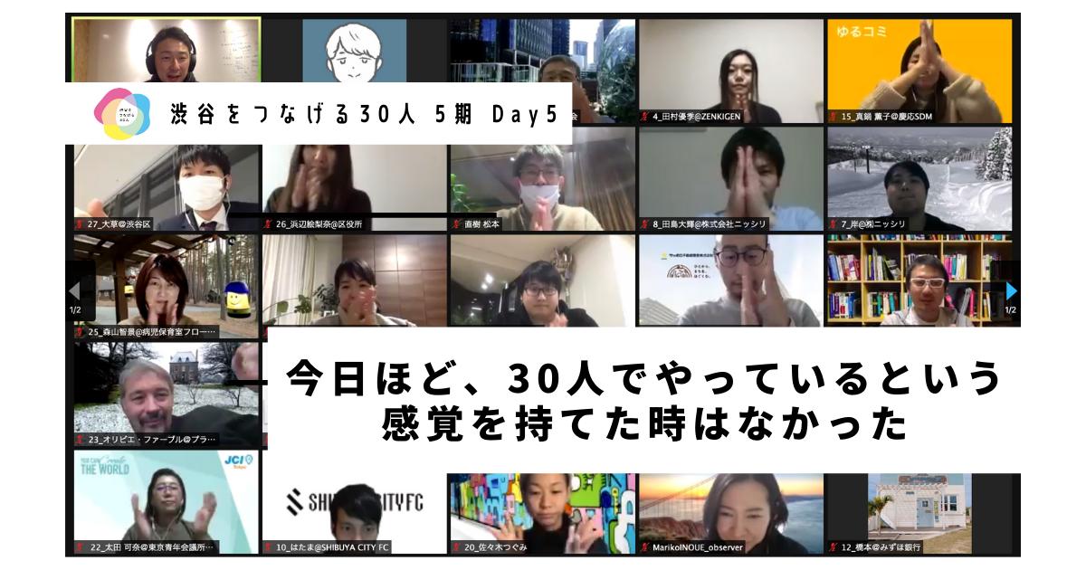【渋谷をつなげる30人 5期 Day5】〜今日ほど、30人でやっているという感覚を持てた時はなかった〜