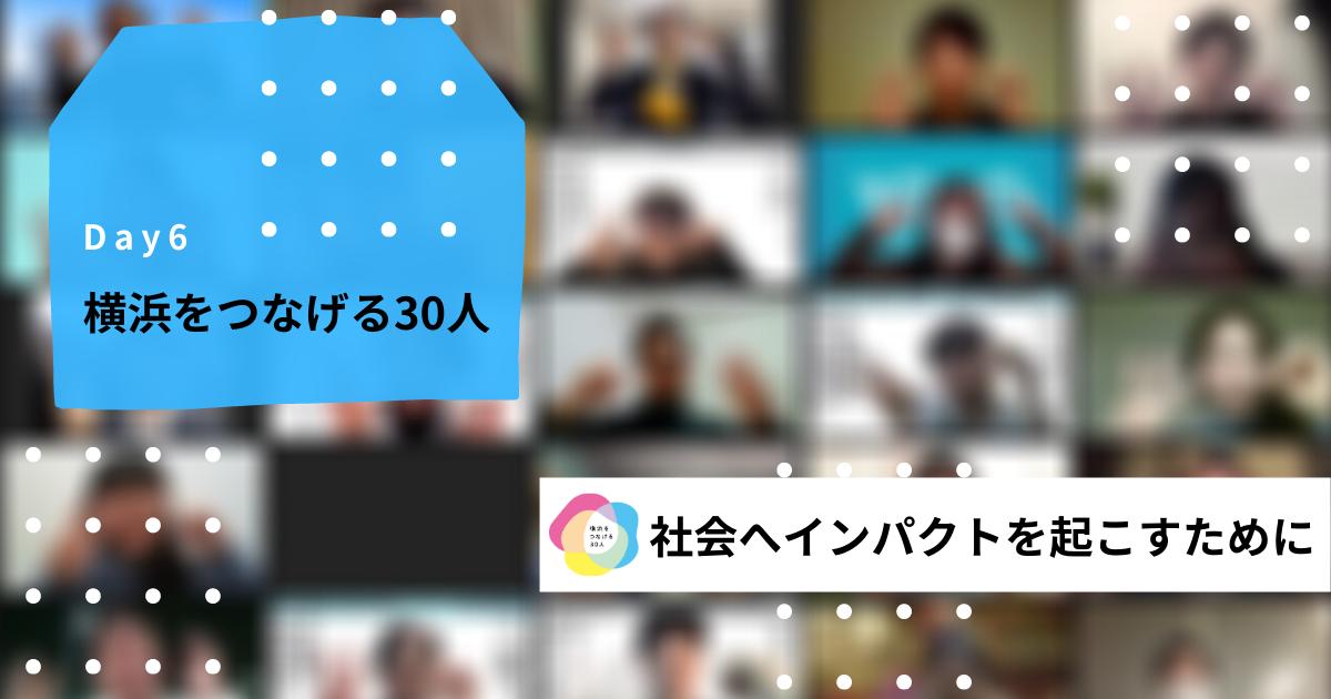 【横浜をつなげる30人 第1期 Day6】〜社会へインパクトを起こすために〜